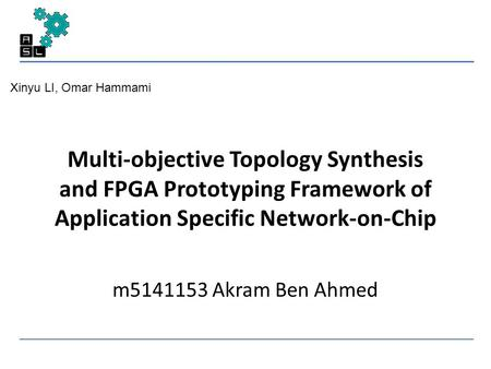 Multi-objective Topology Synthesis and FPGA Prototyping Framework of Application Specific Network-on-Chip m5141153 Akram Ben Ahmed Xinyu LI, Omar Hammami.