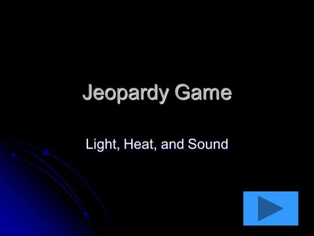 Jeopardy Game Light, Heat, and Sound. HeatLight 10 pts 20 pts 30 pts 40 pts 10 pts 20 pts 30 pts 40 pts Sound 10 pts 20 pts 30 pts 40 pts Anything Goes.