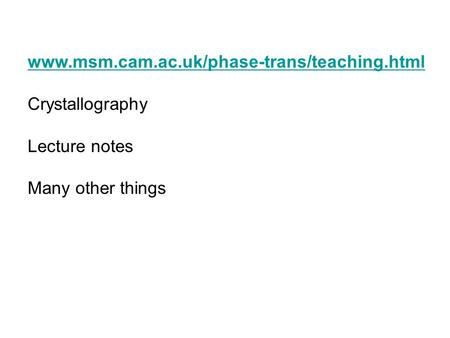 Www.msm.cam.ac.uk/phase-trans/teaching.html Crystallography Lecture notes Many other things.