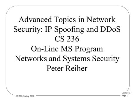 Lecture 17 Page 1 CS 236, Spring 2008 Advanced Topics in Network Security: IP Spoofing and DDoS CS 236 On-Line MS Program Networks and Systems Security.