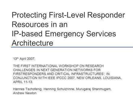 Protecting First-Level Responder Resources in an IP-based Emergency Services Architecture 13 th April 2007, THE FIRST INTERNATIONAL WORKSHOP ON RESEARCH.