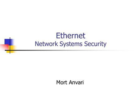 Ethernet Network Systems Security Mort Anvari. 9/28/20042 Ethernet Most widely used LAN technology Low cost and high flexibility Versions of different.