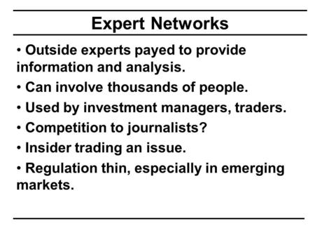 Expert Networks Outside experts payed to provide information and analysis. Can involve thousands of people. Used by investment managers, traders. Competition.