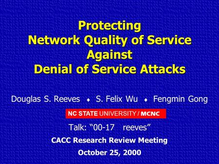 NC STATE UNIVERSITY / MCNC Protecting Network Quality of Service Against Denial of Service Attacks Douglas S. Reeves  S. Felix Wu  Fengmin Gong Talk:
