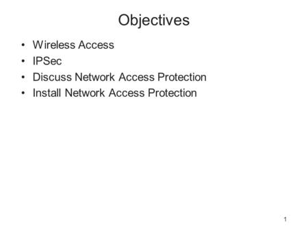 1 Objectives Wireless Access IPSec Discuss Network Access Protection Install Network Access Protection.