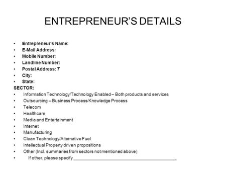 ENTREPRENEUR'S DETAILS Entrepreneur's Name: E-Mail Address: Mobile Number: Landline Number: Postal Address: T City: State: SECTOR: Information Technology/Technology.
