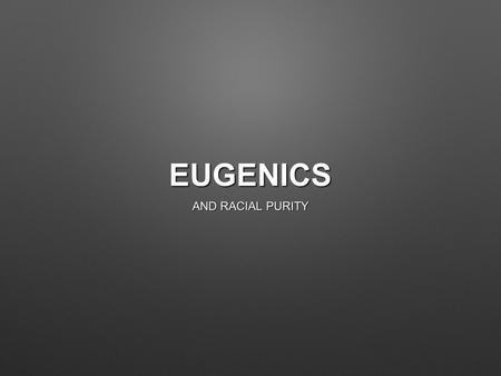 EUGENICS AND RACIAL PURITY. WHAT IS EUGENICS? 'The science of racial fitness though correct breeding and a healthy environment.' 'The science of racial.