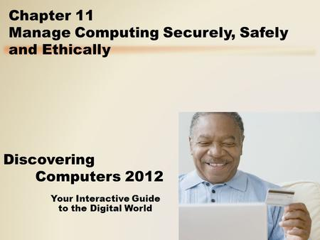 Your Interactive Guide to the Digital World Discovering Computers 2012 Chapter 11 Manage Computing Securely, Safely and Ethically.