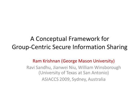 A Conceptual Framework for Group-Centric Secure Information Sharing Ram Krishnan (George Mason University) Ravi Sandhu, Jianwei Niu, William Winsborough.
