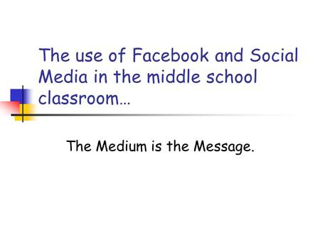 The use of Facebook and Social Media in the middle school classroom… The Medium is the Message.