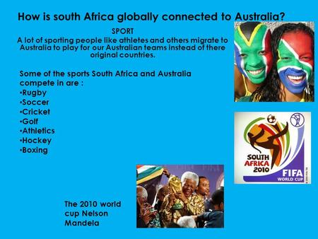 How is south Africa globally connected to Australia? SPORT A lot of sporting people like athletes and others migrate to Australia to play for our Australian.