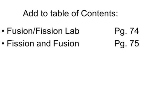 Add to table of Contents: Fusion/Fission LabPg. 74 Fission and FusionPg. 75.