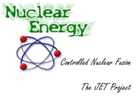 Controlled Nuclear Fusion The JET Project. JET (Joint European Torus) Plasma Pump Blanket Water from turbines Steam to turbines Torus Container Click.