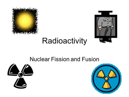 Radioactivity Nuclear Fission and Fusion. Definition: breaking an unstable nucleus into two smaller nuclei Basic formula Element+ Neutron → + 3 neutronsSmaller.
