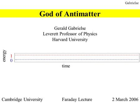 Gabrielse God of Antimatter Gerald Gabrielse Leverett Professor of Physics Harvard University Cambridge University Faraday Lecture 2 March 2006 time energy.