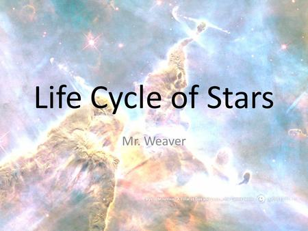 Life Cycle of Stars Mr. Weaver. Birth of a Star Nebula- A cloud of gas and dust where stars are born. Composed mostly of Hydrogen, with a little bit of.