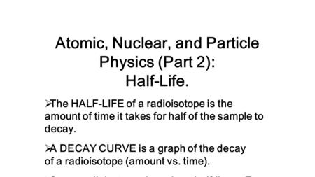 Atomic, Nuclear, and Particle Physics (Part 2): Half-Life.  The HALF-LIFE of a radioisotope is the amount of time it takes for half of the sample to decay.