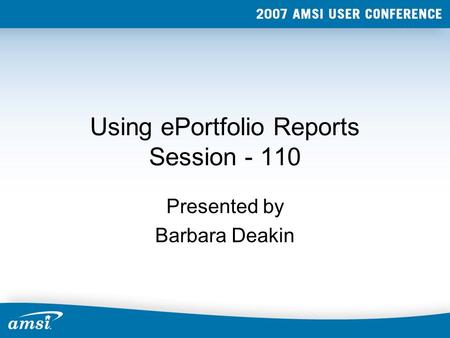 Using ePortfolio Reports Session - 110 Presented by Barbara Deakin.