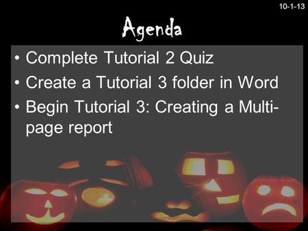 Agenda Complete Tutorial 2 Quiz Create a Tutorial 3 folder in Word Begin Tutorial 3: Creating a Multi- page report 10-1-13.
