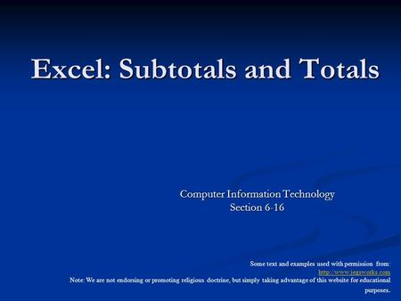 Excel: Subtotals and Totals Computer Information Technology Section 6-16 Some text and examples used with permission from:  Note: