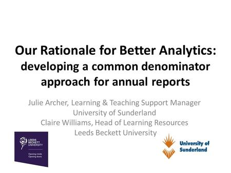 Our Rationale for Better Analytics: developing a common denominator approach for annual reports Julie Archer, Learning & Teaching Support Manager University.
