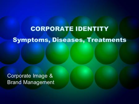 CORPORATE IDENTITY Symptoms, Diseases, Treatments Corporate Image & Brand Management.