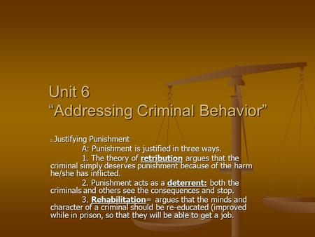 "Unit 6 ""Addressing Criminal Behavior"" I: Justifying Punishment A: Punishment is justified in three ways. 1. The theory of retribution argues that the criminal."