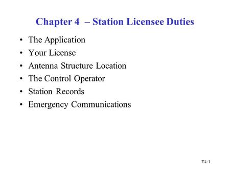 T4-1 Chapter 4 – Station Licensee Duties The Application Your License Antenna Structure Location The Control Operator Station Records Emergency Communications.