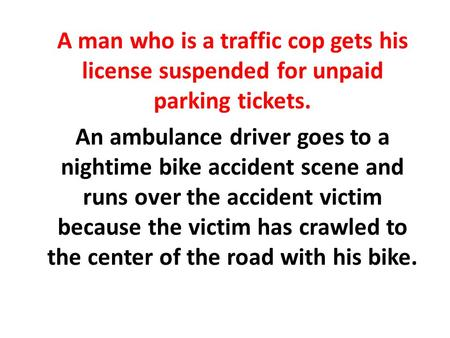A man who is a traffic cop gets his license suspended for unpaid parking tickets. An ambulance driver goes to a nightime bike accident scene and runs over.