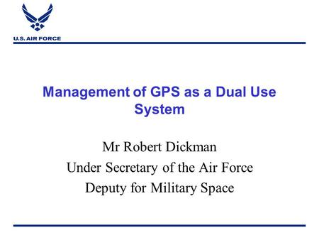 Management of GPS as a Dual Use System Mr Robert Dickman Under Secretary of the Air Force Deputy for Military Space.