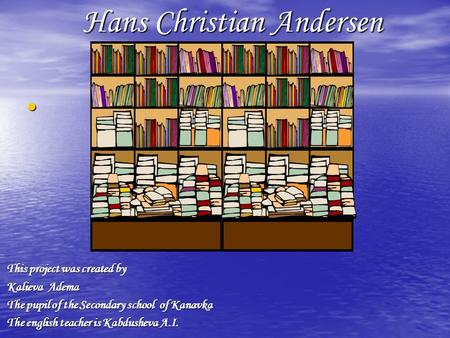 Hans Christian Andersen This project was created by This project was created by Kalieva Adema Kalieva Adema The pupil of the Secondary school of Kanavka.