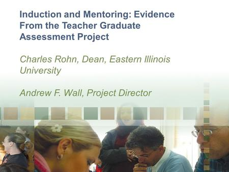 Induction and Mentoring: Evidence From the Teacher Graduate Assessment Project Charles Rohn, Dean, Eastern Illinois University Andrew F. Wall, Project.