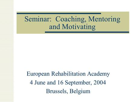 Seminar: Coaching, Mentoring and Motivating European Rehabilitation Academy 4 June and 16 September, 2004 Brussels, Belgium.