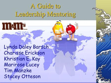 A Guide to Leadership Mentoring Lynda Daley Barsch Charisse Erickson Khristian E. Kay Marirose Lucey Tim Manzke Stacey Otteson.