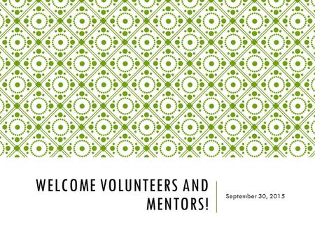 WELCOME VOLUNTEERS AND MENTORS! September 30, 2015.