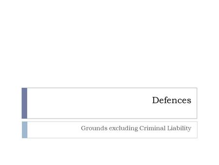 Defences Grounds excluding Criminal Liability. Justification and Excuse  JUSTIFICATIONS are pleas that the conduct of the defendant was acceptable, and.
