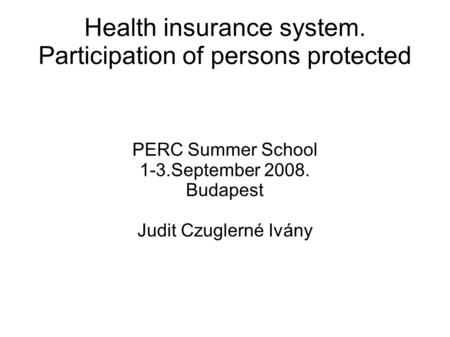 Health insurance system. Participation of persons protected PERC Summer School 1-3.September 2008. Budapest Judit Czuglerné Ivány.