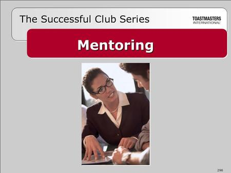 Mentoring The Successful Club Series 296.  Takes a personal interest and helps  Serves as a role model, coach, and confidante  Offers knowledge, insight,