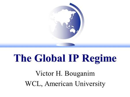 The Global IP Regime Victor H. Bouganim WCL, American University.