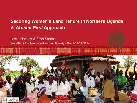 World Bank Conference on Land and Poverty – March 24-27, 2014 Leslie Hannay & Elisa Scalise Securing Women's Land Tenure in Northern Uganda A Women First.