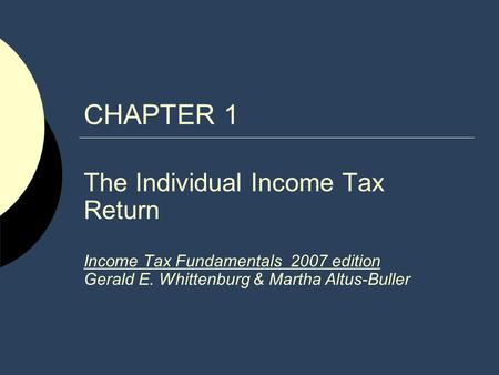 CHAPTER 1 The Individual Income Tax Return Income Tax Fundamentals 2007 edition Gerald E. Whittenburg & Martha Altus-Buller.