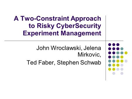 A Two-Constraint Approach to Risky CyberSecurity Experiment Management John Wroclawski, Jelena Mirkovic, Ted Faber, Stephen Schwab.