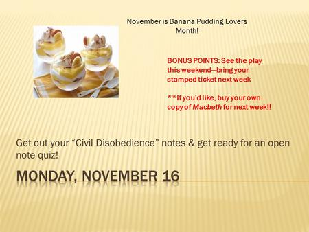 "Get out your ""Civil Disobedience"" notes & get ready for an open note quiz! November is Banana Pudding Lovers Month! BONUS POINTS: See the play this weekend—bring."