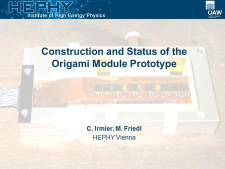 Construction and Status of the Origami Module Prototype C. Irmler, M. Friedl HEPHY Vienna.
