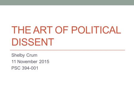 THE ART OF POLITICAL DISSENT Shelby Crum 11 November 2015 PSC 394-001.