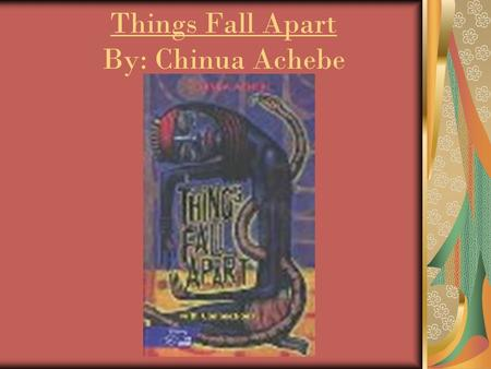 Things Fall Apart By: Chinua Achebe. Chinua Achebe Born on 16 November 1930, is a Nigerian novelist, poet, professor and critic. He is best known for.
