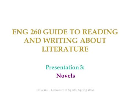 ENG 260 GUIDE TO READING AND WRITING ABOUT LITERATURE Presentation 3: Novels ENG 260—Literature of Sports, Spring 2002.