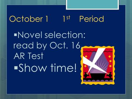 October 11 st Period  Novel selection: read by Oct. 16, AR Test  Show time!