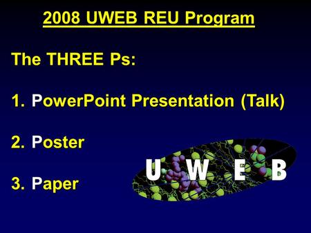 2008 UWEB REU Program The THREE Ps: 1. PowerPoint Presentation (Talk) 2. Poster 3. Paper.