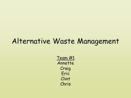 Alternative Waste Management Team #1 Annette Craig Eric Clint Chris.